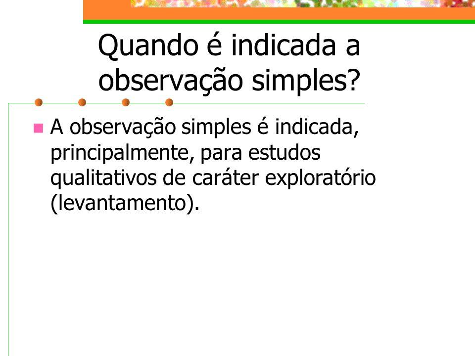 Quando é indicada a observação simples? A observação simples é indicada, principalmente, para estudos qualitativos de caráter exploratório (levantamen