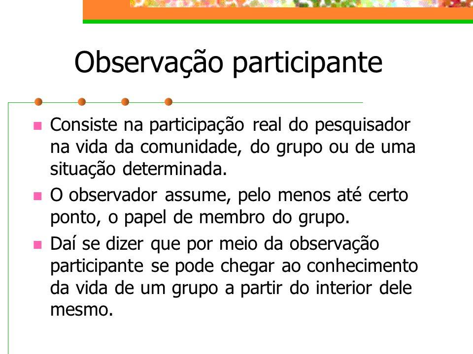 Observação participante Consiste na participação real do pesquisador na vida da comunidade, do grupo ou de uma situação determinada. O observador assu