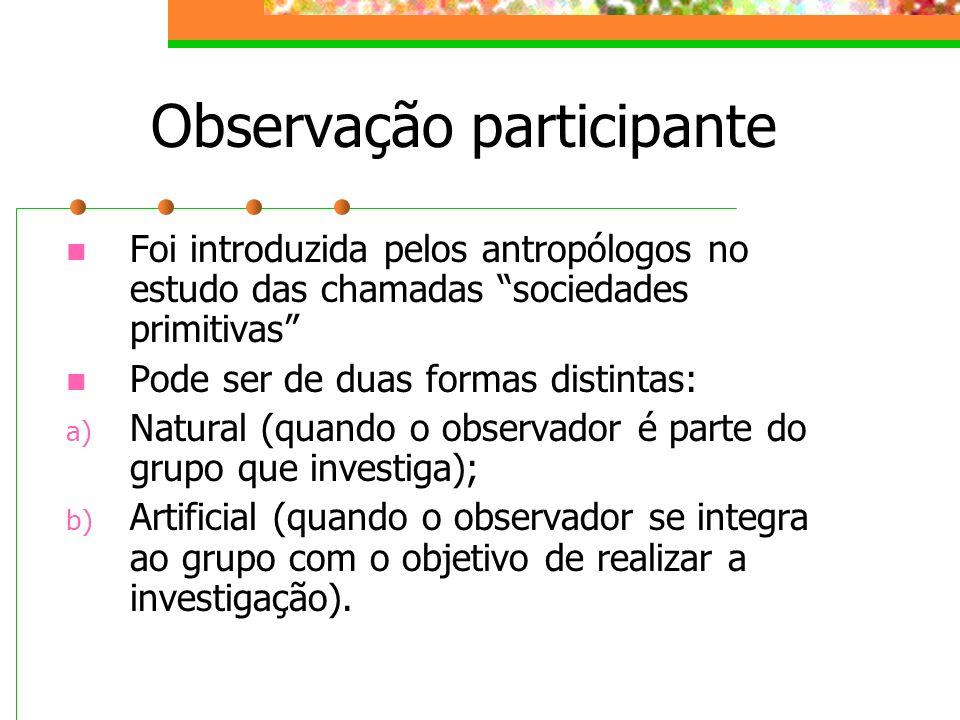Observação participante Foi introduzida pelos antropólogos no estudo das chamadas sociedades primitivas Pode ser de duas formas distintas: a) Natural