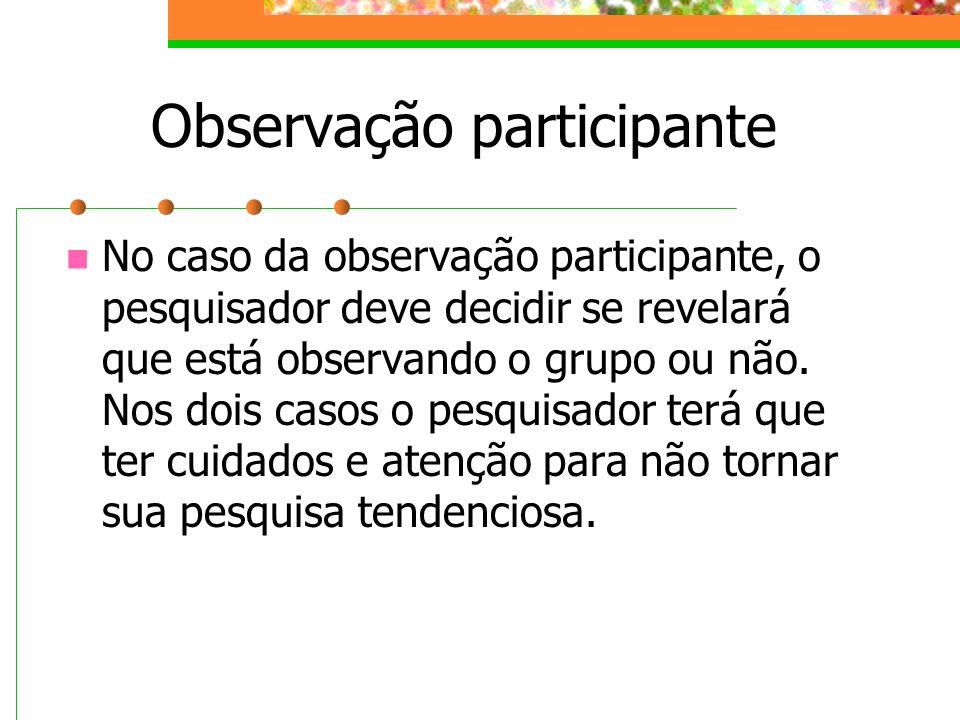 Observação participante No caso da observação participante, o pesquisador deve decidir se revelará que está observando o grupo ou não. Nos dois casos
