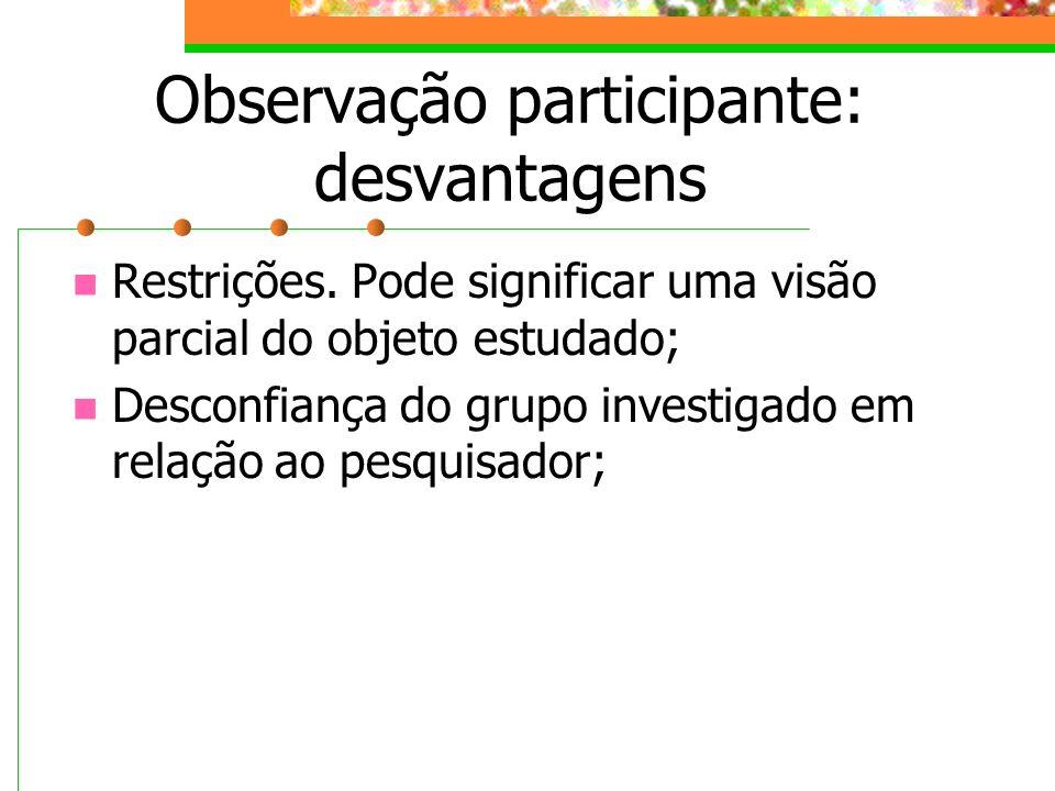 Observação participante: desvantagens Restrições. Pode significar uma visão parcial do objeto estudado; Desconfiança do grupo investigado em relação a
