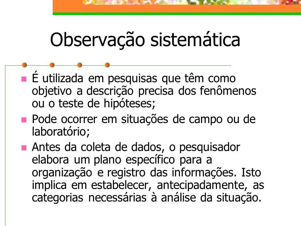 Observação sistemática É utilizada em pesquisas que têm como objetivo a descrição precisa dos fenômenos ou o teste de hipóteses; Pode ocorrer em situa