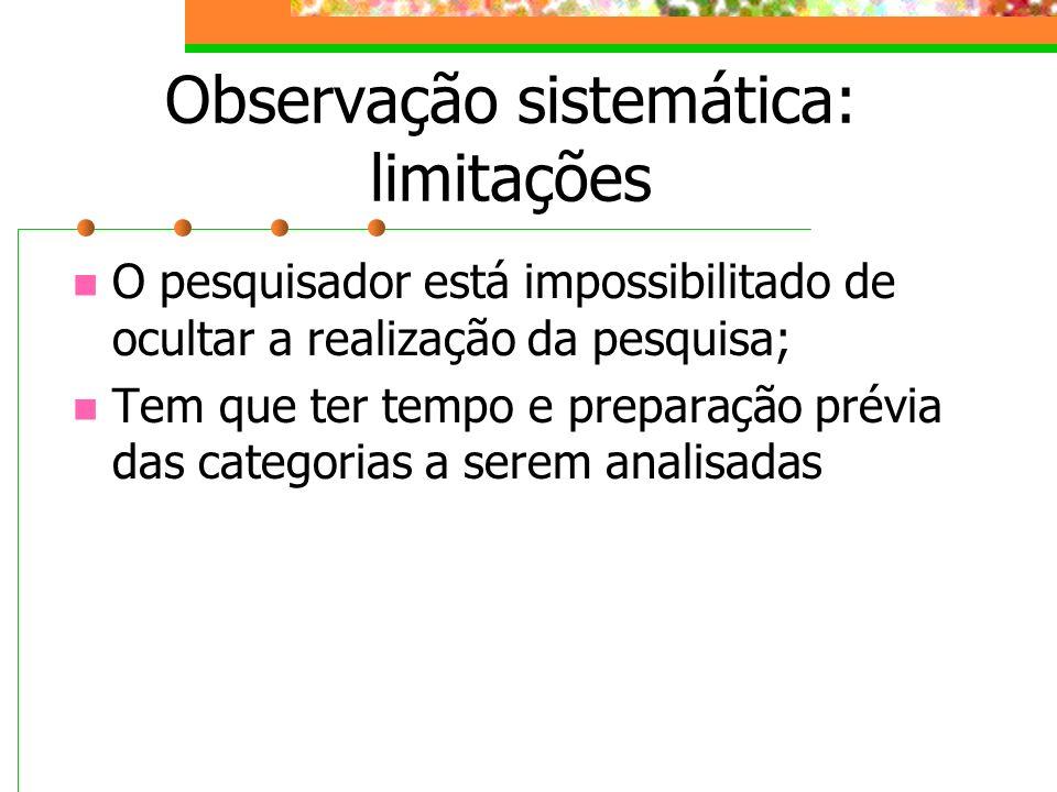 Observação sistemática: limitações O pesquisador está impossibilitado de ocultar a realização da pesquisa; Tem que ter tempo e preparação prévia das c