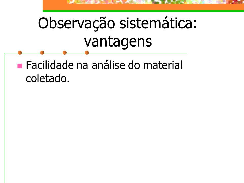 Observação sistemática: vantagens Facilidade na análise do material coletado.