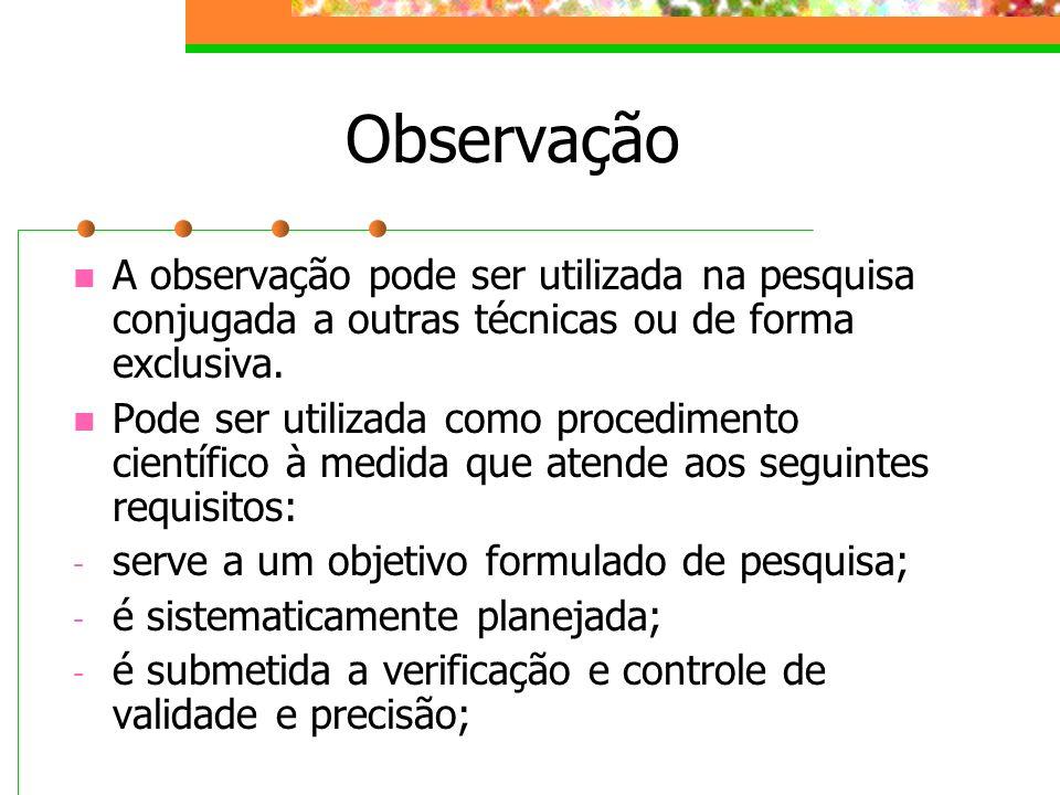 Observação A observação pode ser utilizada na pesquisa conjugada a outras técnicas ou de forma exclusiva. Pode ser utilizada como procedimento científ