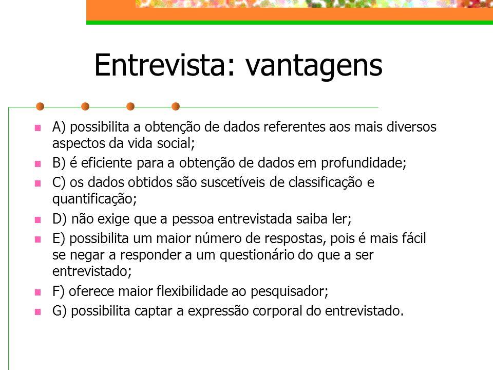 Entrevista: vantagens A) possibilita a obtenção de dados referentes aos mais diversos aspectos da vida social; B) é eficiente para a obtenção de dados
