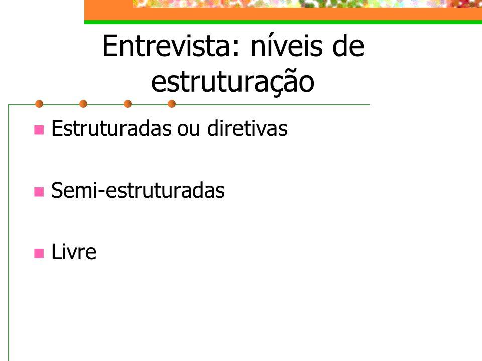 Entrevista: níveis de estruturação Estruturadas ou diretivas Semi-estruturadas Livre