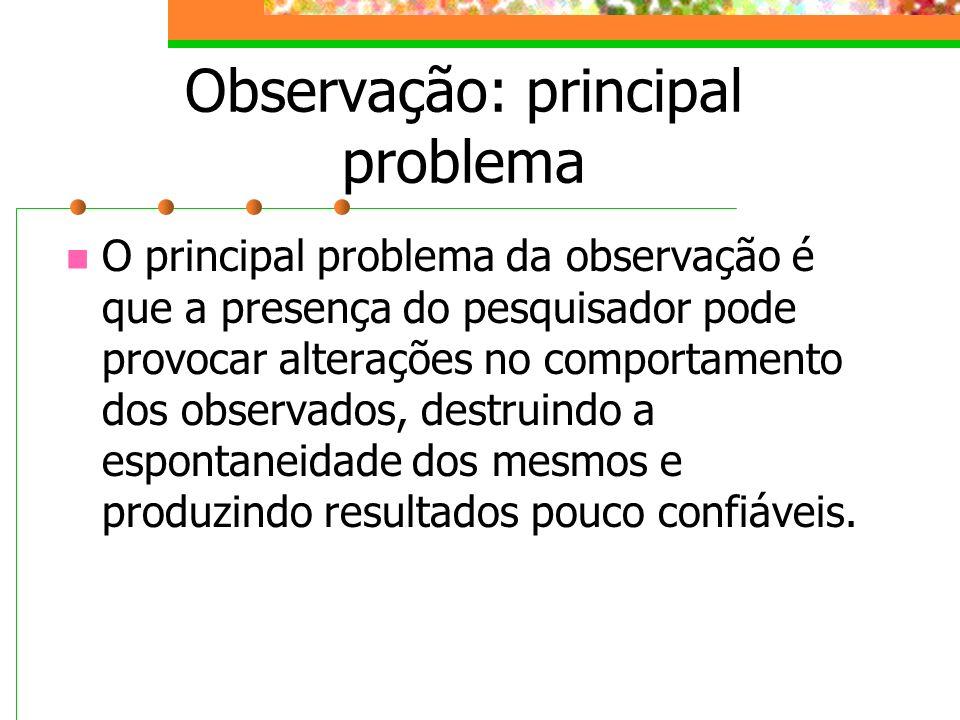 Observação: principal problema O principal problema da observação é que a presença do pesquisador pode provocar alterações no comportamento dos observ