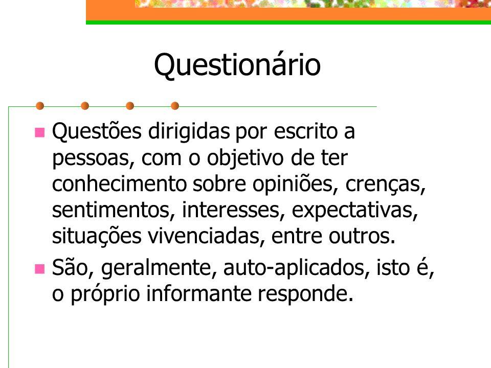Questionário Questões dirigidas por escrito a pessoas, com o objetivo de ter conhecimento sobre opiniões, crenças, sentimentos, interesses, expectativ