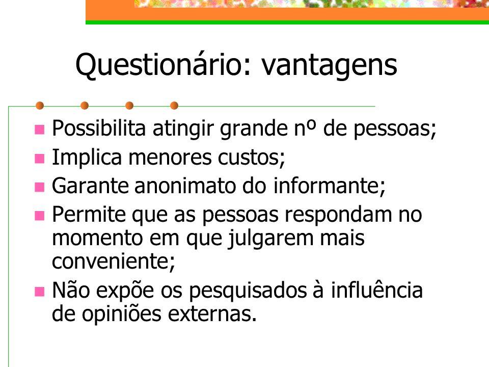Questionário: vantagens Possibilita atingir grande nº de pessoas; Implica menores custos; Garante anonimato do informante; Permite que as pessoas resp