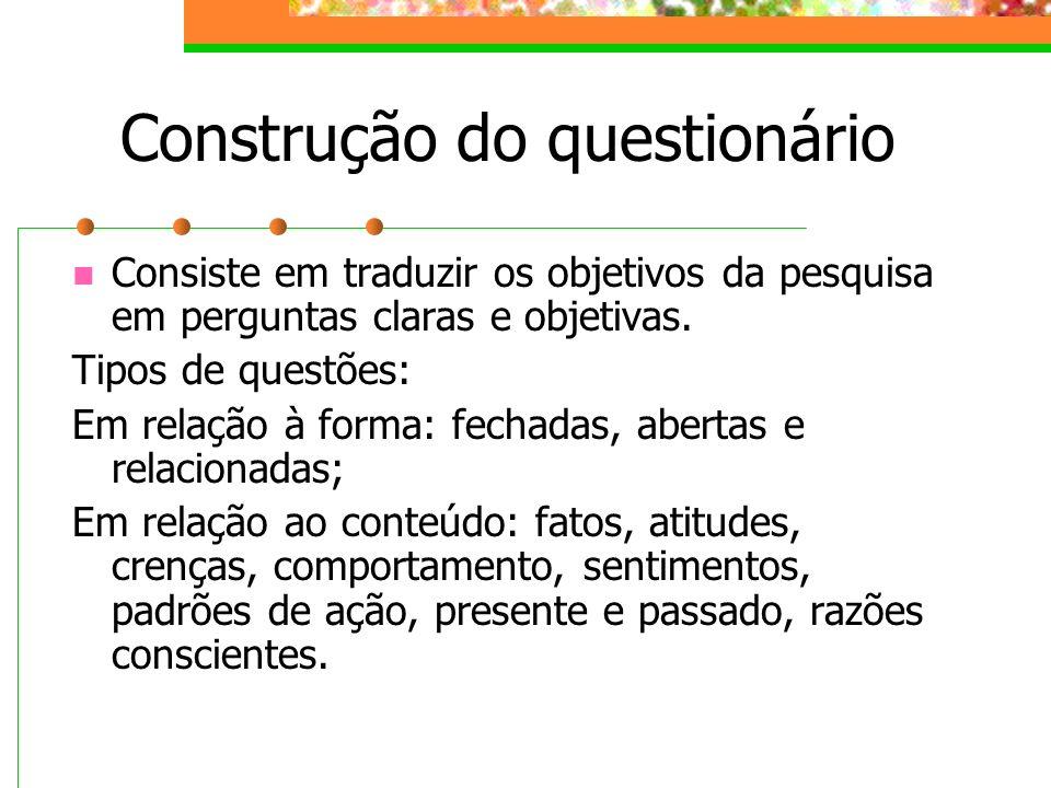 Construção do questionário Consiste em traduzir os objetivos da pesquisa em perguntas claras e objetivas. Tipos de questões: Em relação à forma: fecha
