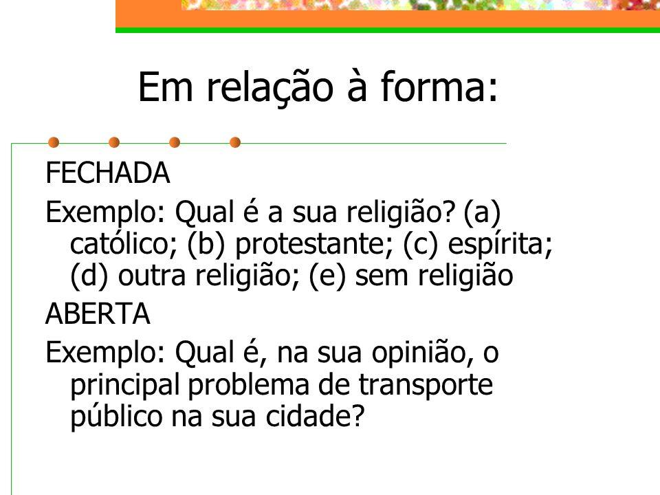 Em relação à forma: FECHADA Exemplo: Qual é a sua religião? (a) católico; (b) protestante; (c) espírita; (d) outra religião; (e) sem religião ABERTA E