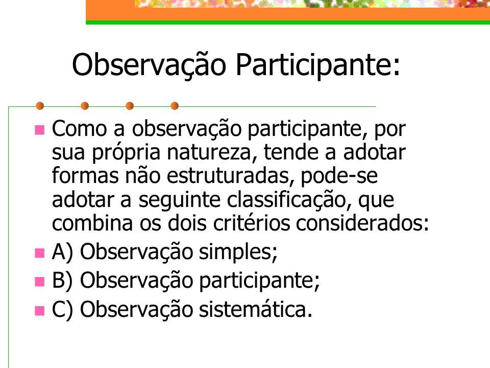 Observação Participante: Como a observação participante, por sua própria natureza, tende a adotar formas não estruturadas, pode-se adotar a seguinte c