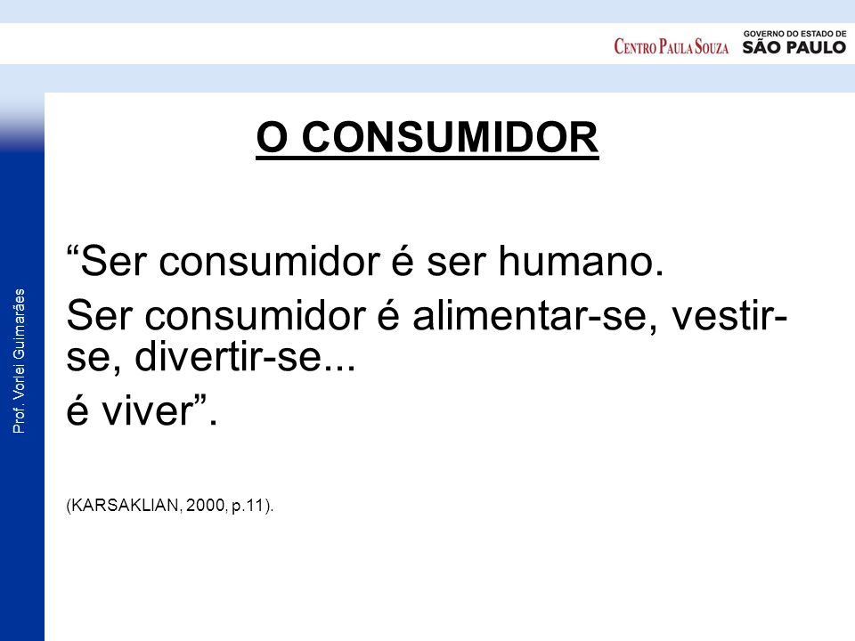 Prof. Vorlei Guimarães O CONSUMIDOR Ser consumidor é ser humano. Ser consumidor é alimentar-se, vestir- se, divertir-se... é viver. (KARSAKLIAN, 2000,