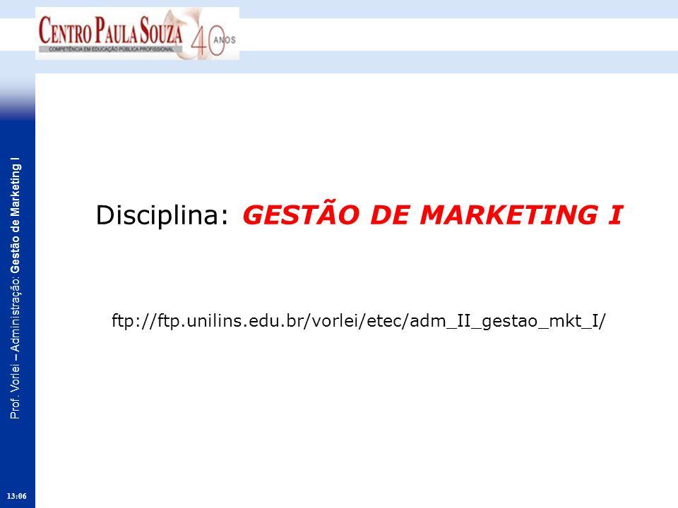 Prof. Vorlei – Administração: Gestão de Marketing I 13:08 Disciplina: GESTÃO DE MARKETING I ftp://ftp.unilins.edu.br/vorlei/etec/adm_II_gestao_mkt_I/