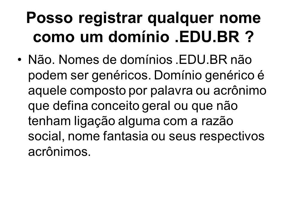 Posso registrar qualquer nome como um domínio.EDU.BR ? Não. Nomes de domínios.EDU.BR não podem ser genéricos. Domínio genérico é aquele composto por p