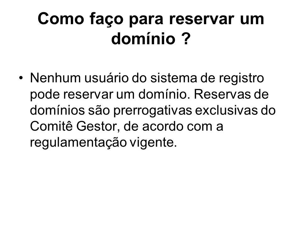 Como faço para reservar um domínio ? Nenhum usuário do sistema de registro pode reservar um domínio. Reservas de domínios são prerrogativas exclusivas