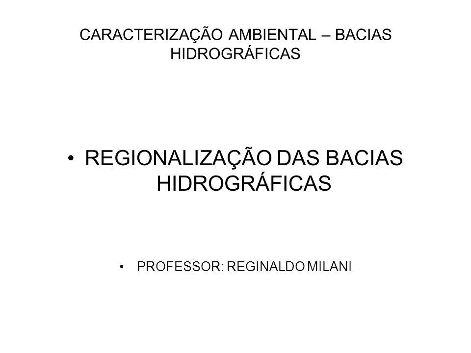 CARACTERIZAÇÃO AMBIENTAL – BACIAS HIDROGRÁFICAS REGIONALIZAÇÃO DAS BACIAS HIDROGRÁFICAS PROFESSOR: REGINALDO MILANI