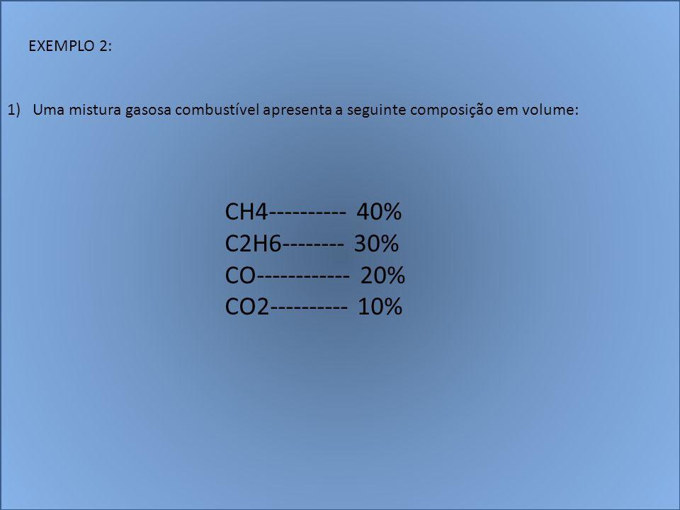 EXEMPLO 2: 1)Uma mistura gasosa combustível apresenta a seguinte composição em volume: CH4---------- 40% C2H6-------- 30% CO------------ 20% CO2------