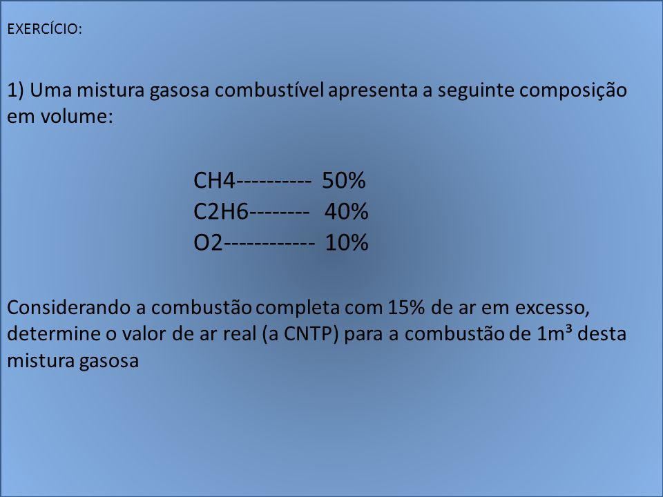 EXERCÍCIO: 1) Uma mistura gasosa combustível apresenta a seguinte composição em volume: CH4---------- 50% C2H6-------- 40% O2------------ 10% Consider