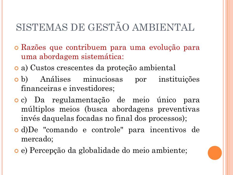 SISTEMAS DE GESTÃO AMBIENTAL Razões que contribuem para uma evolução para uma abordagem sistemática: a) Custos crescentes da proteção ambiental b) Aná