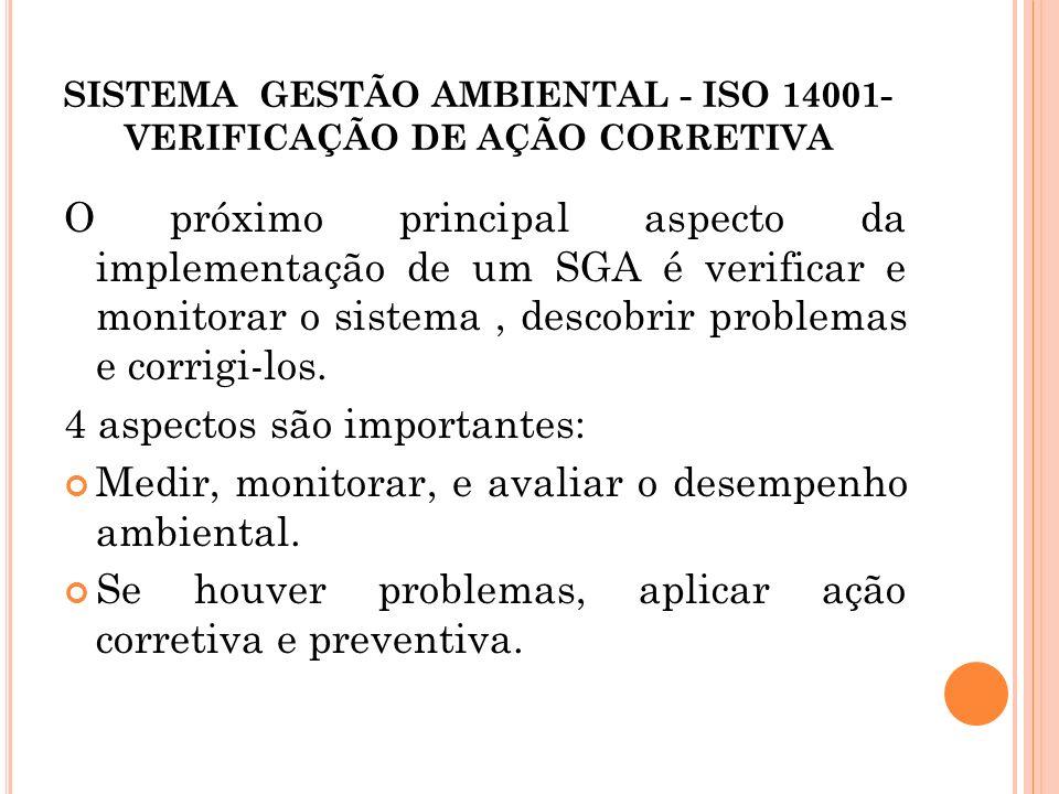 SISTEMA GESTÃO AMBIENTAL - ISO 14001- VERIFICAÇÃO DE AÇÃO CORRETIVA O próximo principal aspecto da implementação de um SGA é verificar e monitorar o s