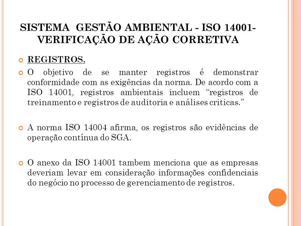 SISTEMA GESTÃO AMBIENTAL - ISO 14001- VERIFICAÇÃO DE AÇÃO CORRETIVA REGISTROS. O objetivo de se manter registros é demonstrar conformidade com as exig