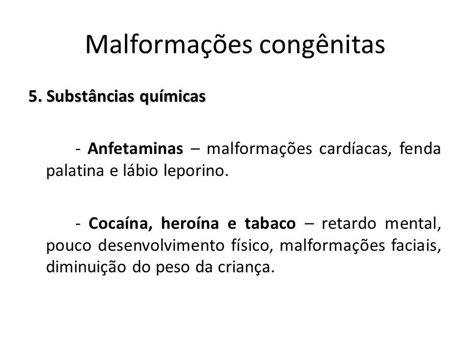 5. Substâncias químicas - Anfetaminas – malformações cardíacas, fenda palatina e lábio leporino. - Cocaína, heroína e tabaco – retardo mental, pouco d