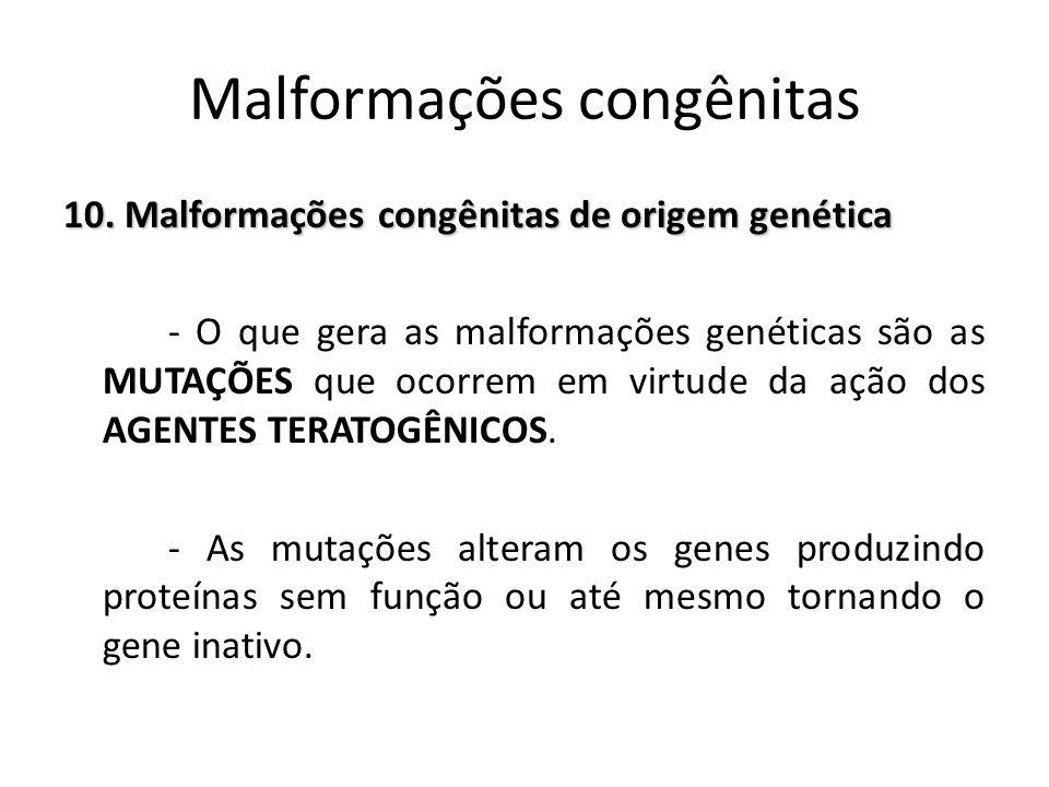 10. Malformações congênitas de origem genética - O que gera as malformações genéticas são as MUTAÇÕES que ocorrem em virtude da ação dos AGENTES TERAT