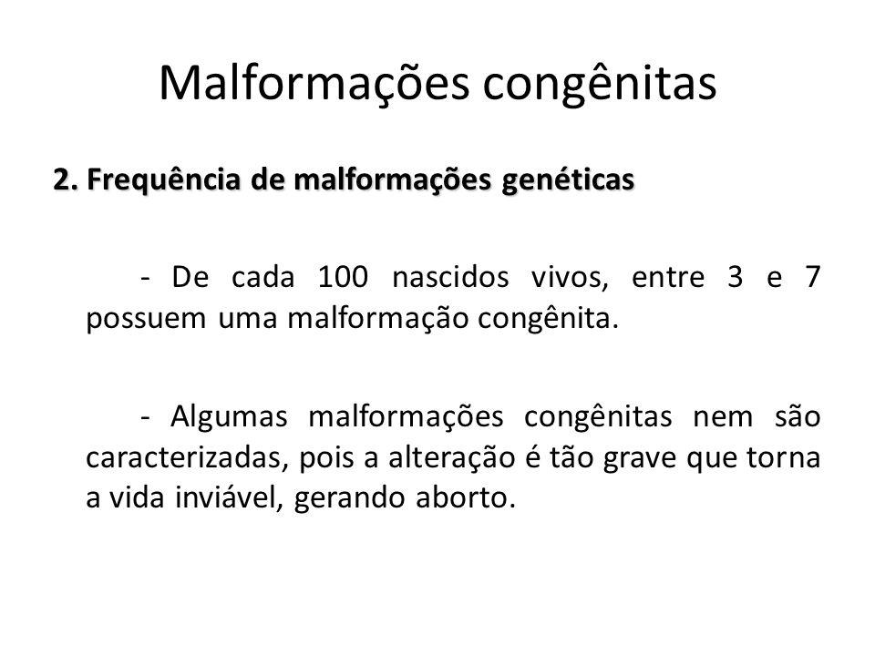 2. Frequência de malformações genéticas - De cada 100 nascidos vivos, entre 3 e 7 possuem uma malformação congênita. - Algumas malformações congênitas