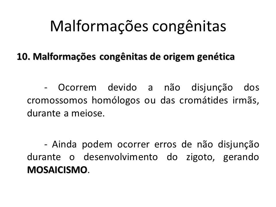 10. Malformações congênitas de origem genética - Ocorrem devido a não disjunção dos cromossomos homólogos ou das cromátides irmãs, durante a meiose. M