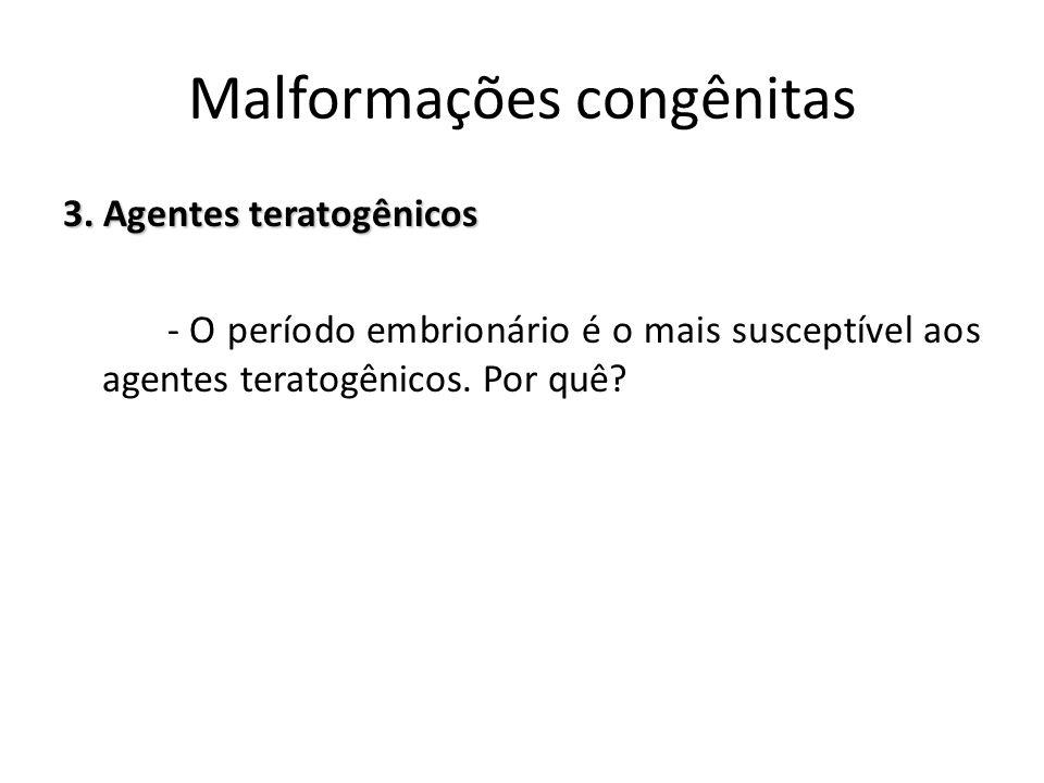 3. Agentes teratogênicos - O período embrionário é o mais susceptível aos agentes teratogênicos. Por quê? Malformações congênitas