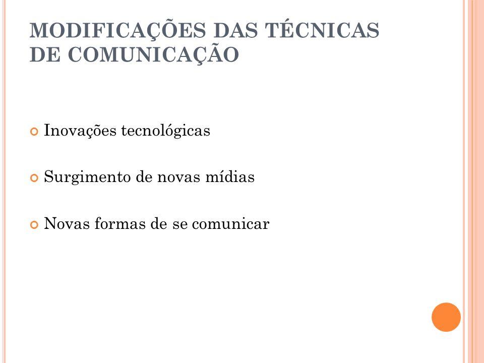 MODIFICAÇÕES DAS TÉCNICAS DE COMUNICAÇÃO Inovações tecnológicas Surgimento de novas mídias Novas formas de se comunicar