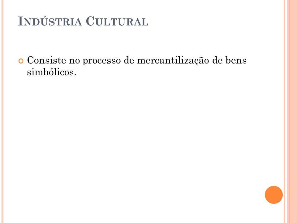I NDÚSTRIA C ULTURAL Consiste no processo de mercantilização de bens simbólicos.