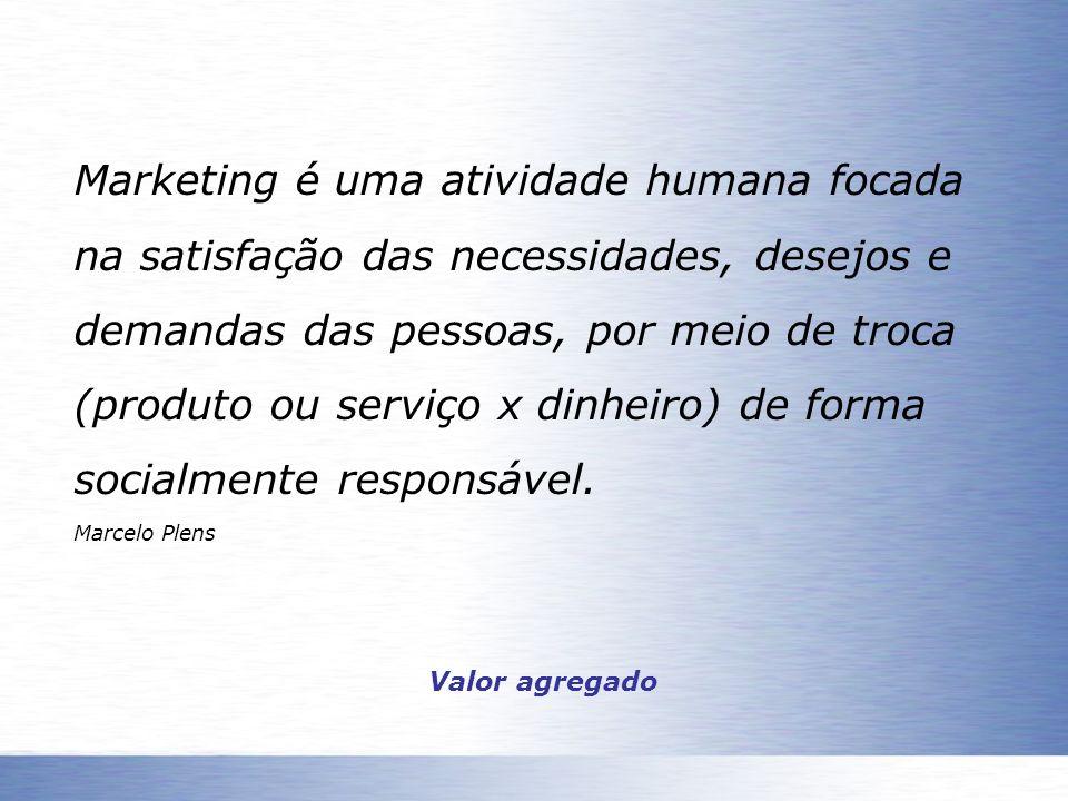 Marketing é uma atividade humana focada na satisfação das necessidades, desejos e demandas das pessoas, por meio de troca (produto ou serviço x dinhei