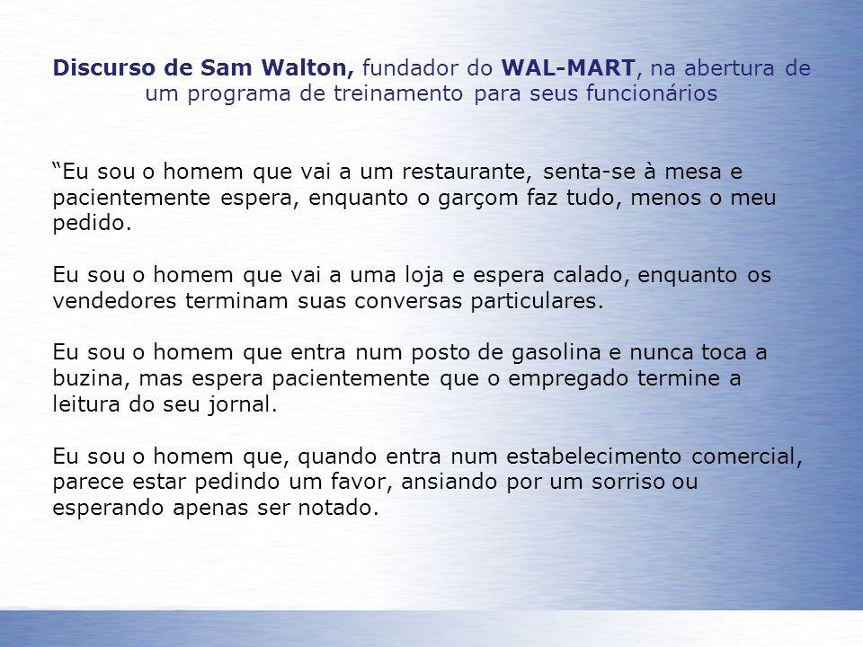 Discurso de Sam Walton, fundador do WAL-MART, na abertura de um programa de treinamento para seus funcionários Eu sou o homem que vai a um restaurante