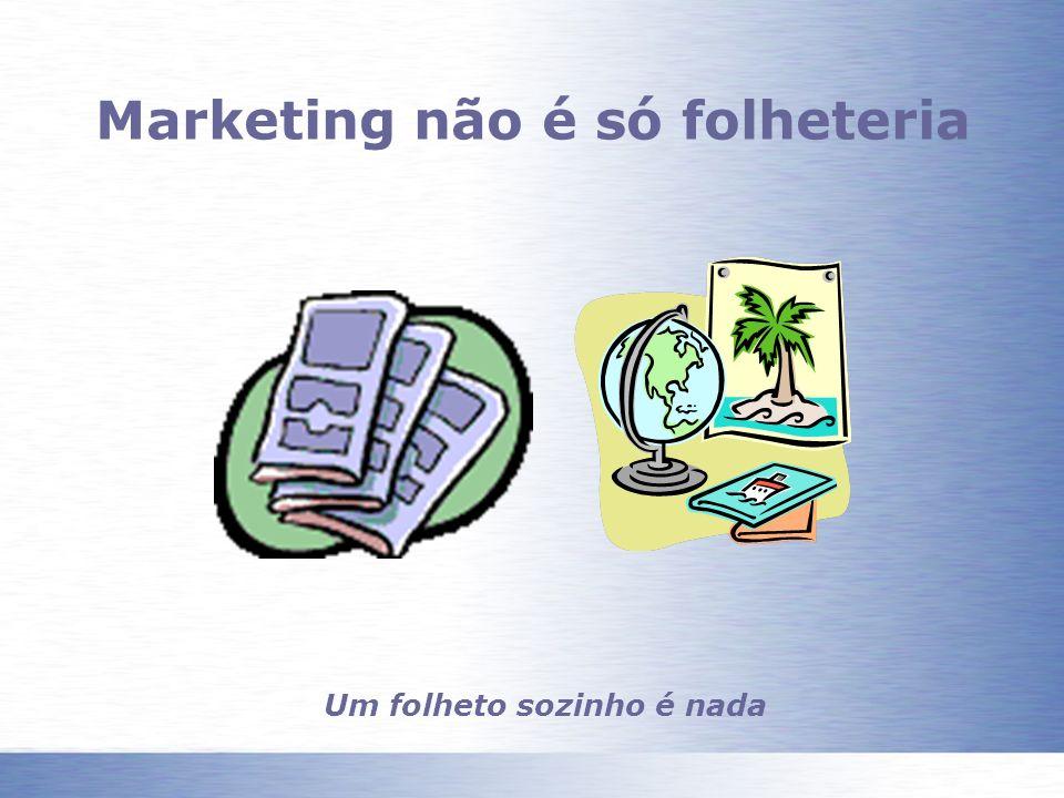 Marketing não é só folheteria Um folheto sozinho é nada