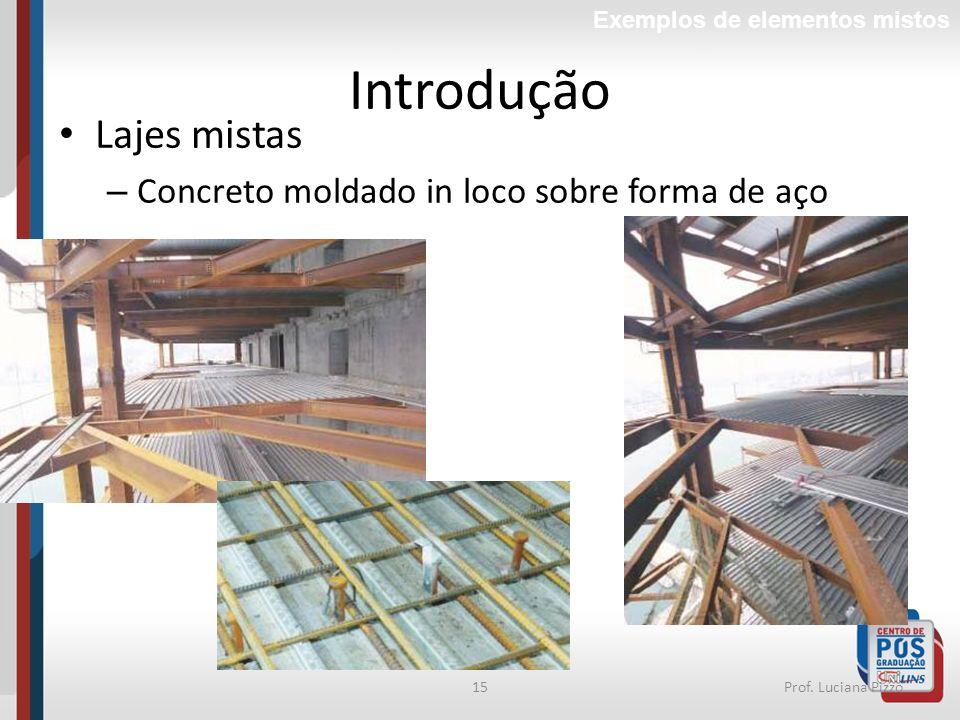 15Prof. Luciana Pizzo Introdução Lajes mistas – Concreto moldado in loco sobre forma de aço Exemplos de elementos mistos