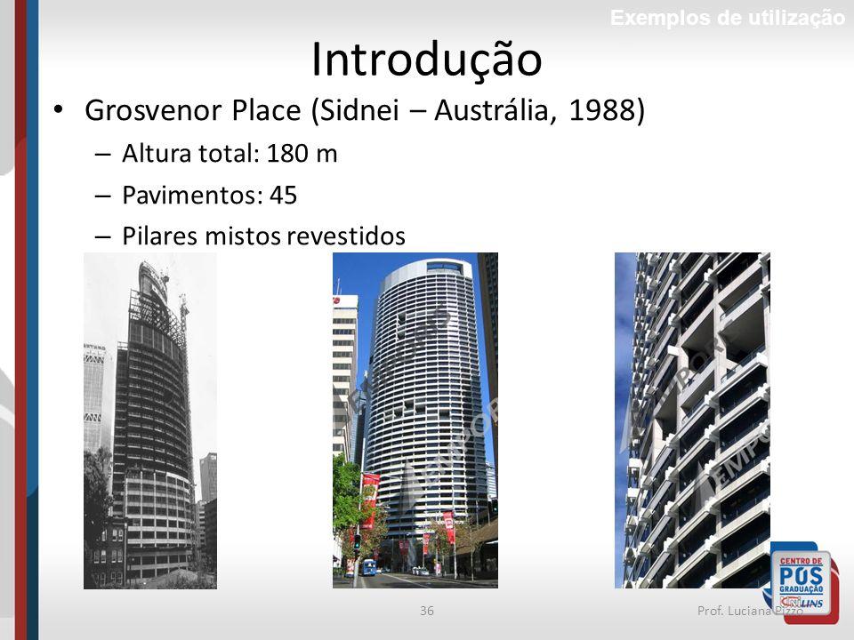 36Prof. Luciana Pizzo Introdução Grosvenor Place (Sidnei – Austrália, 1988) – Altura total: 180 m – Pavimentos: 45 – Pilares mistos revestidos Exemplo