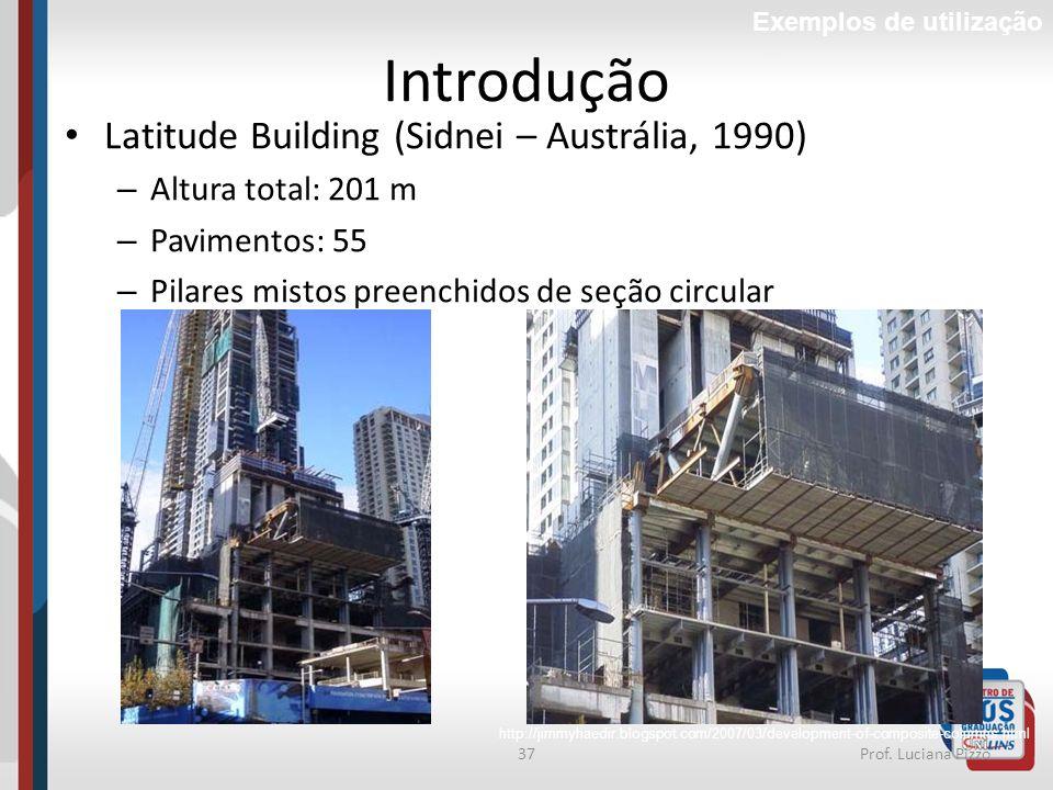 37Prof. Luciana Pizzo Introdução Latitude Building (Sidnei – Austrália, 1990) – Altura total: 201 m – Pavimentos: 55 – Pilares mistos preenchidos de s