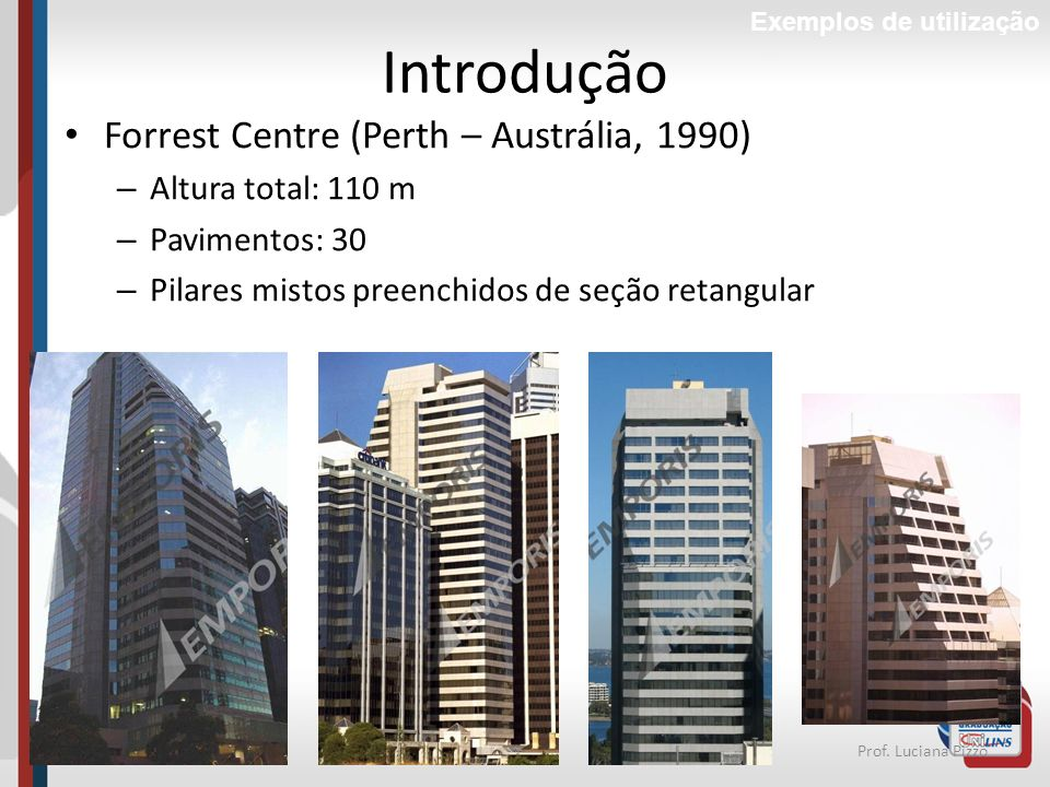 38Prof. Luciana Pizzo Introdução Forrest Centre (Perth – Austrália, 1990) – Altura total: 110 m – Pavimentos: 30 – Pilares mistos preenchidos de seção