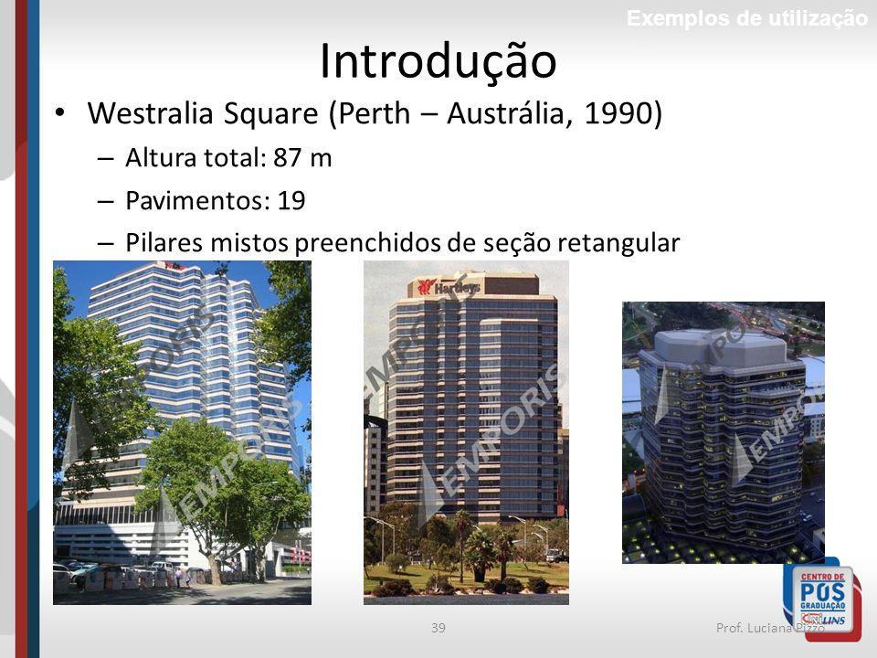 39Prof. Luciana Pizzo Introdução Westralia Square (Perth – Austrália, 1990) – Altura total: 87 m – Pavimentos: 19 – Pilares mistos preenchidos de seçã