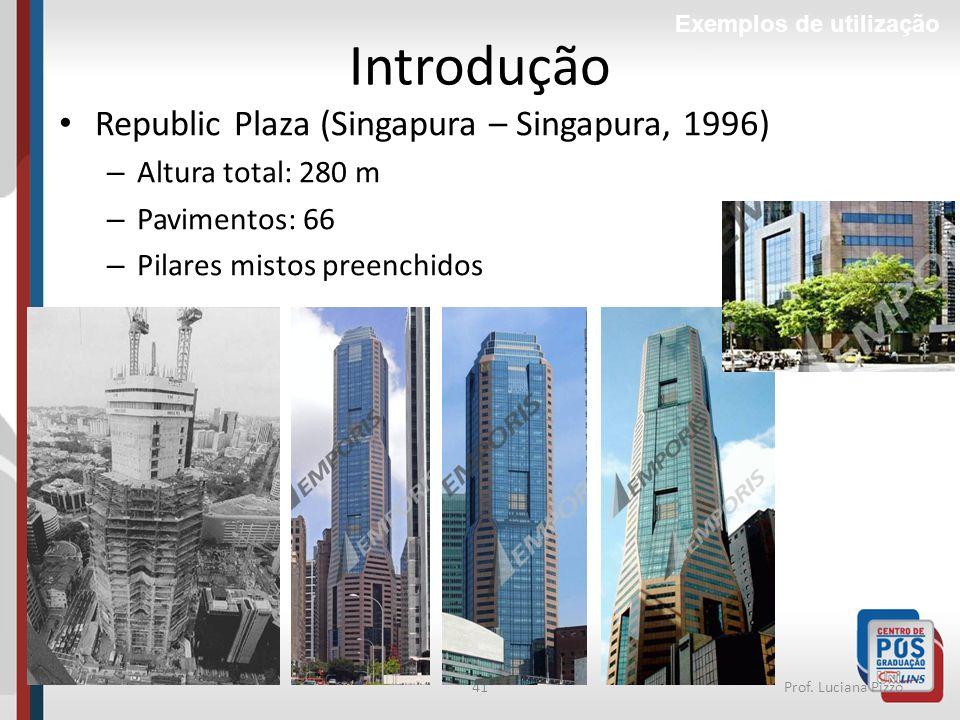 41Prof. Luciana Pizzo Introdução Republic Plaza (Singapura – Singapura, 1996) – Altura total: 280 m – Pavimentos: 66 – Pilares mistos preenchidos Exem