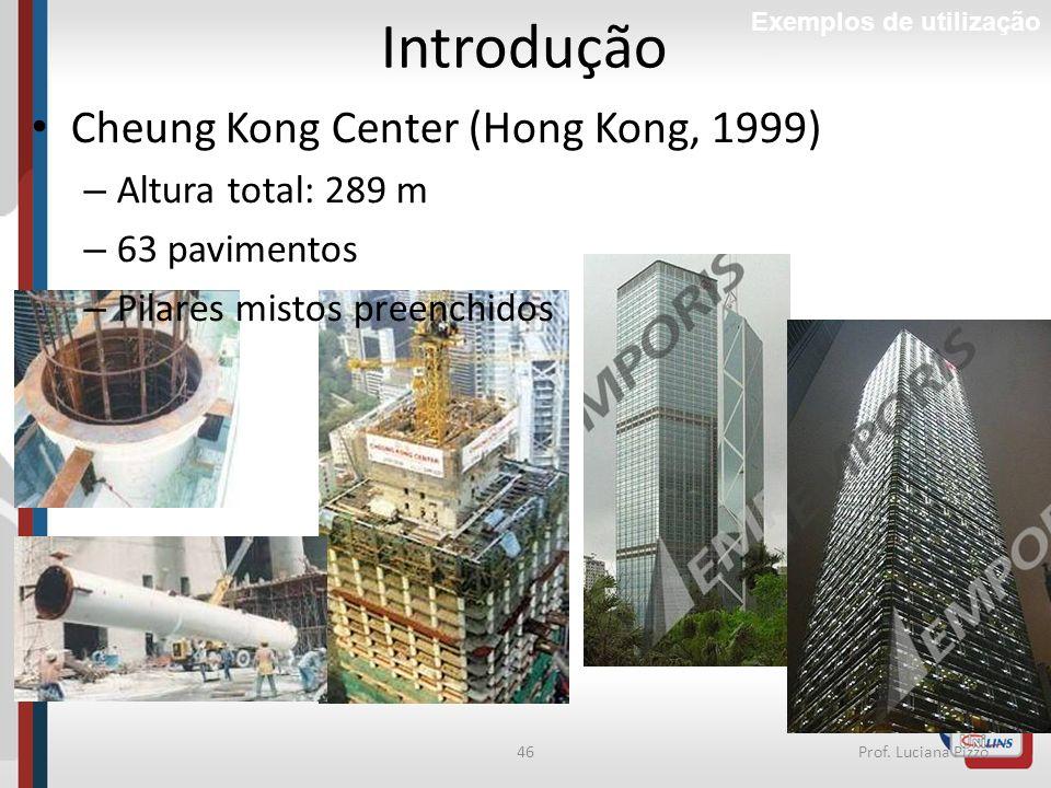 46Prof. Luciana Pizzo Introdução Exemplos de utilização Cheung Kong Center (Hong Kong, 1999) – Altura total: 289 m – 63 pavimentos – Pilares mistos pr