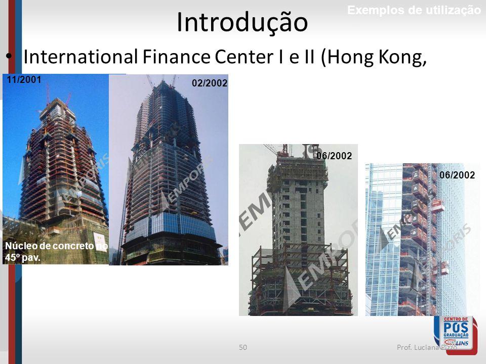 50Prof. Luciana Pizzo Introdução Exemplos de utilização International Finance Center I e II (Hong Kong, 2003) 11/2001 Núcleo de concreto no 45º pav. 0
