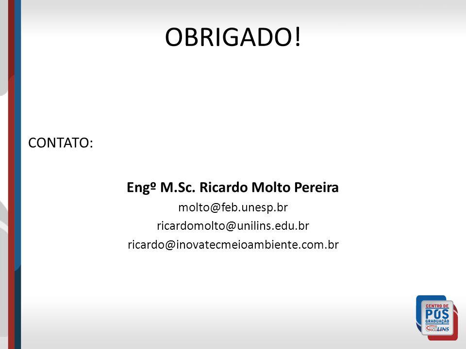 OBRIGADO! CONTATO: Engº M.Sc. Ricardo Molto Pereira molto@feb.unesp.br ricardomolto@unilins.edu.br ricardo@inovatecmeioambiente.com.br