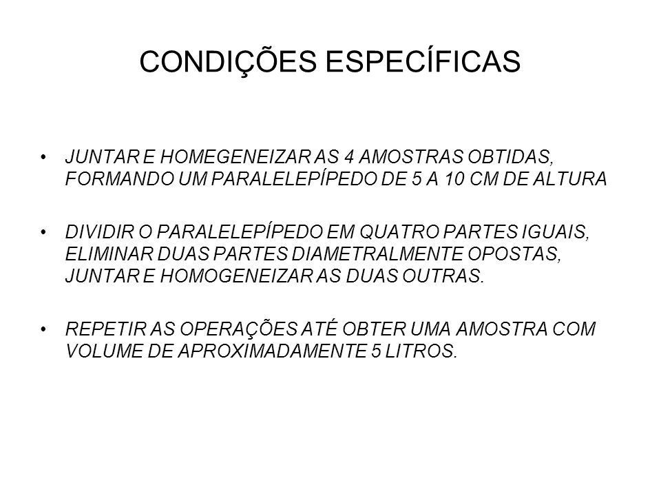 CONDIÇÕES ESPECÍFICAS JUNTAR E HOMEGENEIZAR AS 4 AMOSTRAS OBTIDAS, FORMANDO UM PARALELEPÍPEDO DE 5 A 10 CM DE ALTURA DIVIDIR O PARALELEPÍPEDO EM QUATR