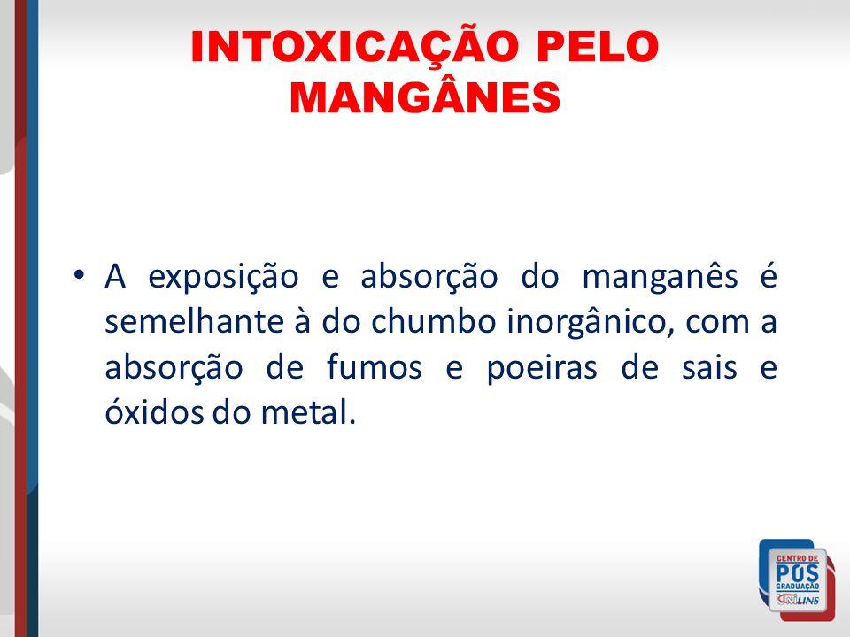 INTOXICAÇÃO PELO MANGÂNES A exposição e absorção do manganês é semelhante à do chumbo inorgânico, com a absorção de fumos e poeiras de sais e óxidos d