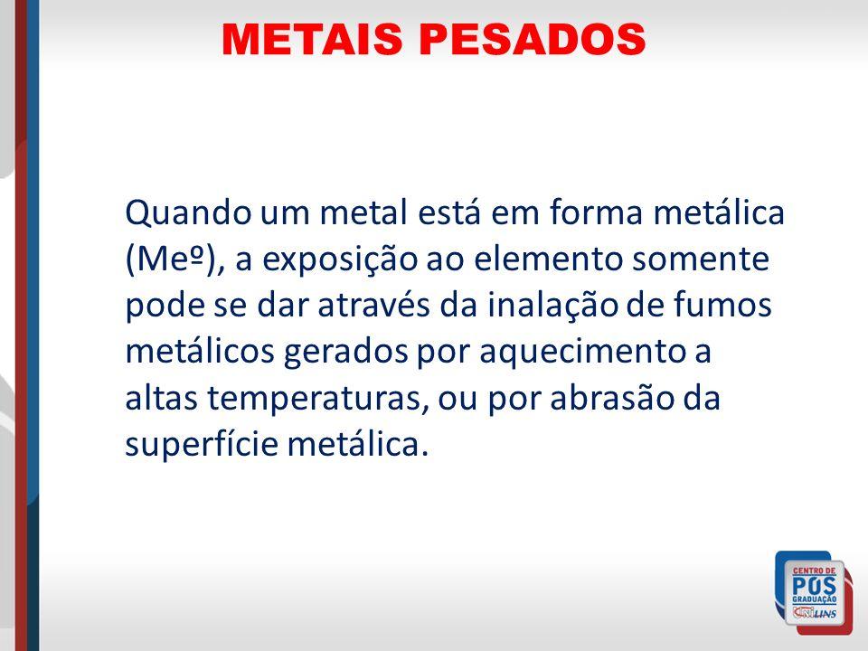 METAIS PESADOS Quando um metal está em forma metálica (Meº), a exposição ao elemento somente pode se dar através da inalação de fumos metálicos gerado