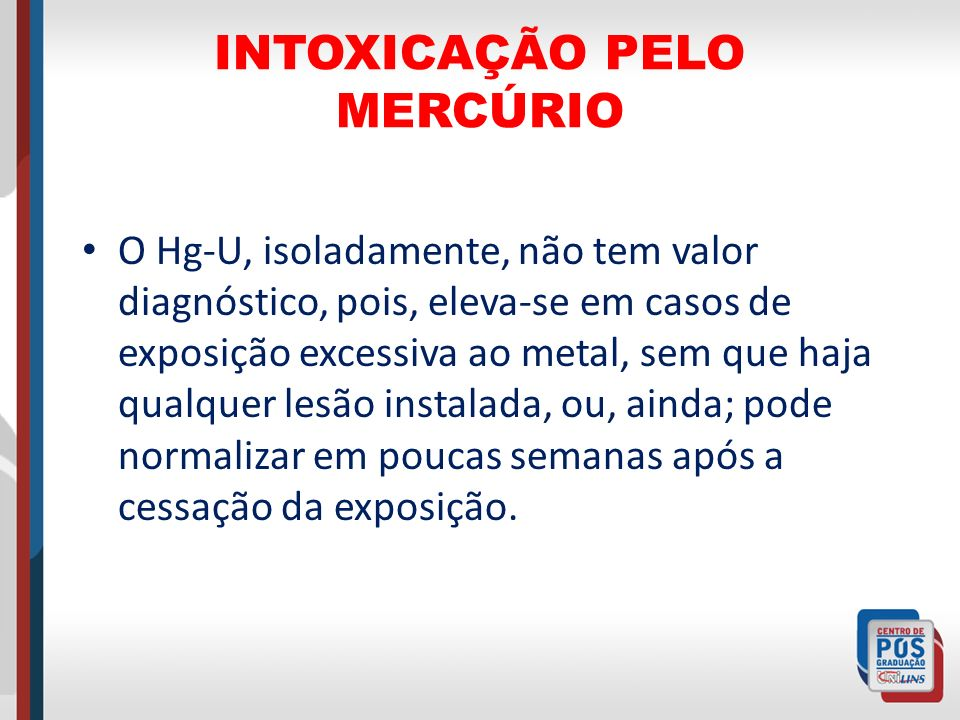 INTOXICAÇÃO PELO MERCÚRIO O Hg-U, isoladamente, não tem valor diagnóstico, pois, eleva-se em casos de exposição excessiva ao metal, sem que haja qualq